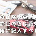 車の保険を更新時の免許証の色は要チェック、正確に記載しないと痛い目に。