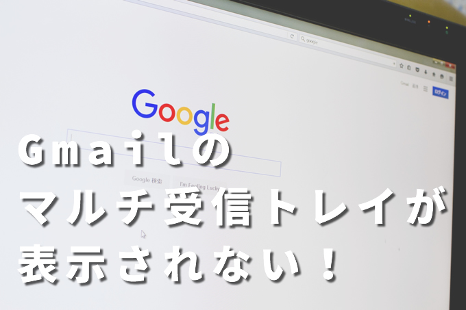 Gmailのマルチ受信トレイが表示されない時にチェックすること