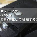 ビデオテープやminiDVを簡単にDVD化して視聴する方法