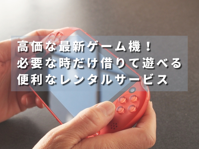 高価な最新ゲーム機!必要な時だけ借りて遊べる便利なレンタルサービス