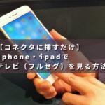 【コネクタに挿すだけ】iphone・ipadでテレビ(フルセグ)を見る方法