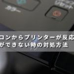 パソコンからプリンターが反応せず印刷ができない時の対処方法