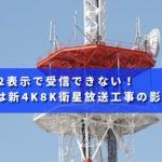 E202表示で受信できなくなったのは新4K8K衛星放送工事の影響!?
