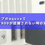 シャープのaquosで外付けHDDが認識されない時の対処法