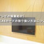 【テレビの廃棄処分】B-CASカードの取り扱い方法について