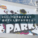 VSパークは予約できる?並ばずに入場する方法とは?