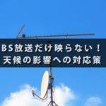 BS放送だけ映らない!天候の影響への対応策
