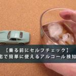 【乗る前にセルフチェック】自宅で簡単に使えるアルコール検知器
