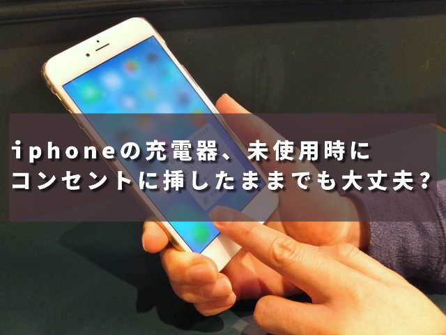 iphoneの充電器、未使用時にコンセントに挿したままでも大丈夫?