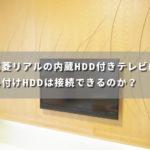 三菱リアルの内蔵HDD付きテレビに外付けHDDは接続できるのか?