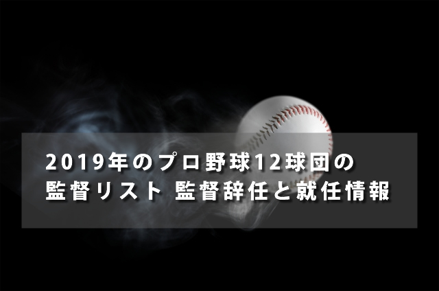 2019年のプロ野球12球団の監督リスト 監督辞任と就任情報