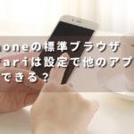 iphoneの標準ブラウザsafariは設定で他のアプリに変更できる?
