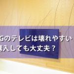 LGエレクトロニクスのテレビは壊れやすい?購入しても大丈夫?