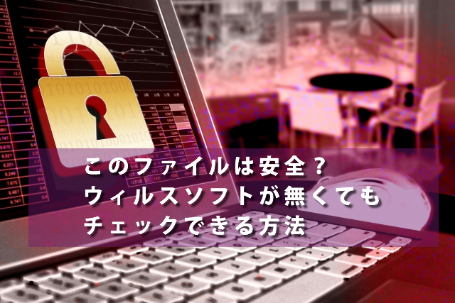 このファイルは安全?ウィルスソフトが無くてもチェックできる方法