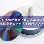 DVDの劣化が原因?読み込めない時に状態をチェックする無料ソフト
