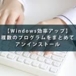 【Windows効率アップ】複数のプログラムをまとめてアンインストール