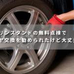 ガソリンスタンドの無料点検でタイヤ交換を勧められたけど大丈夫!?