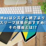 Macはシステム終了よりスリープ状態がおすすめの理由とは!?