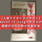 AVIOT TE-D01gで片方だけ接続が切れた時の対処方法【人気ワイヤレスイヤホン】